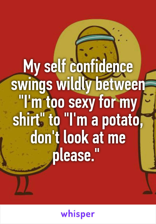 "My self confidence swings wildly between ""I'm too sexy for my shirt"" to ""I'm a potato, don't look at me please."""