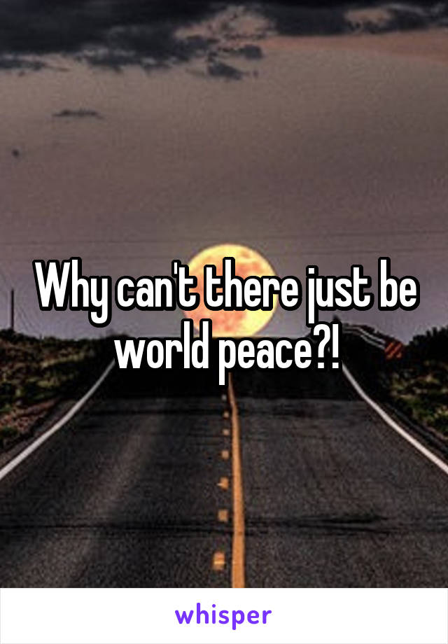 Why can't there just be world peace?!