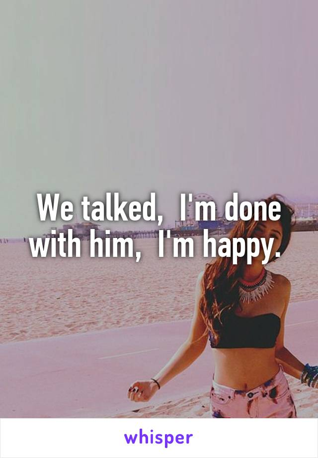 We talked,  I'm done with him,  I'm happy.