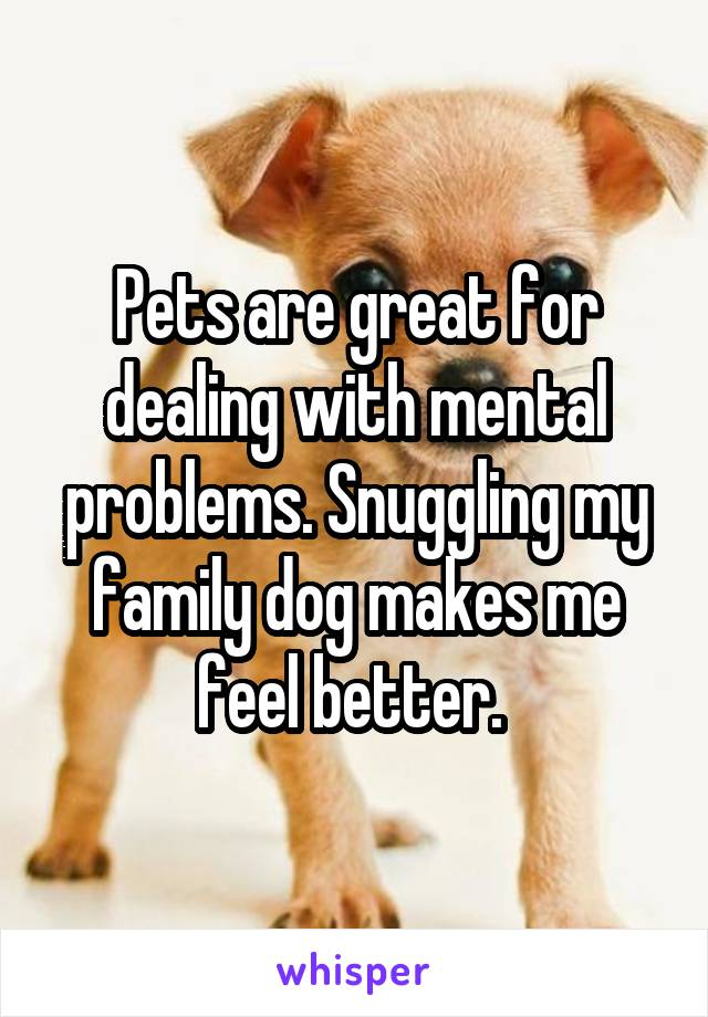Pets are great for dealing with mental problems. Snuggling my family dog makes me feel better.