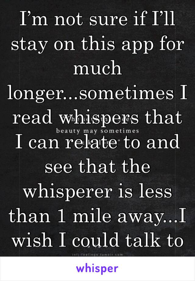 I'm not sure if I'll stay on this app for much longer...sometimes I read whispers that I can relate to and see that the whisperer is less than 1 mile away...I wish I could talk to them...