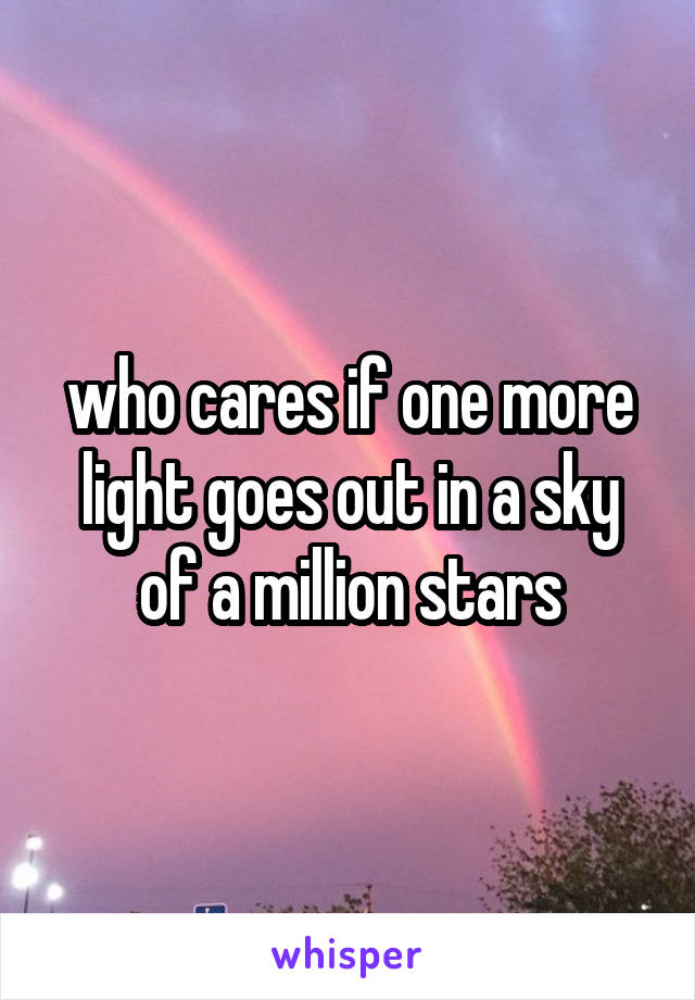who cares if one more light goes out in a sky of a million stars