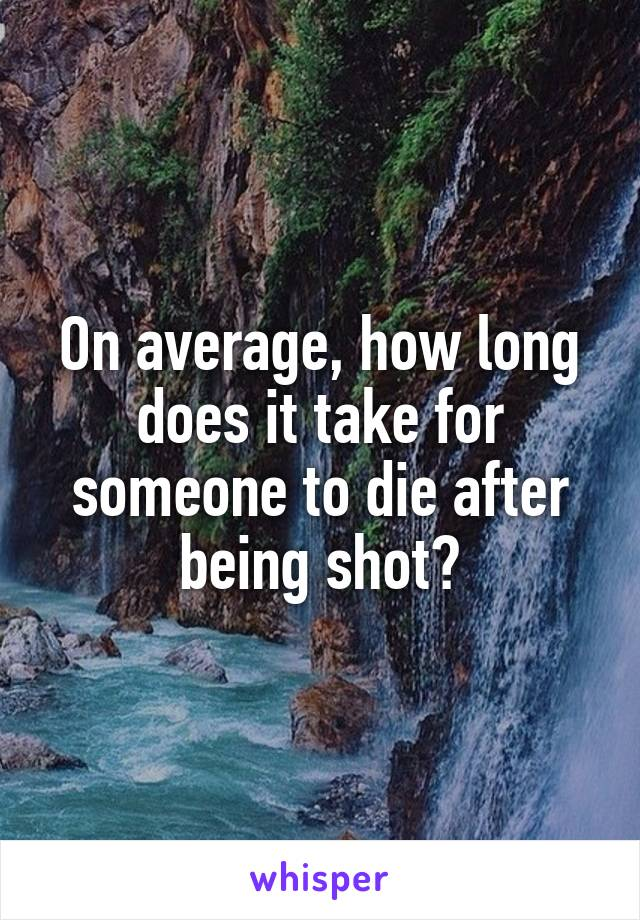 On average, how long does it take for someone to die after being shot?