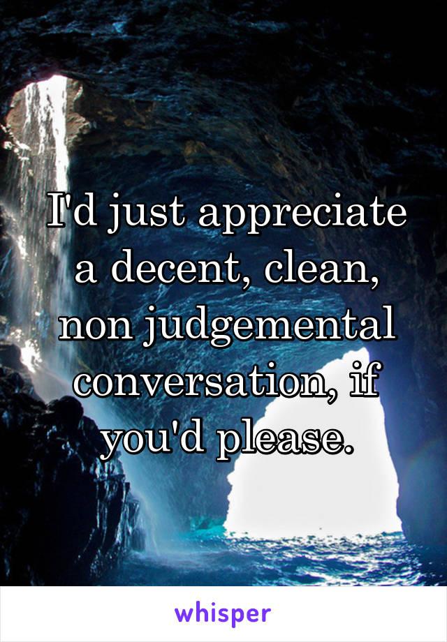 I'd just appreciate a decent, clean, non judgemental conversation, if you'd please.