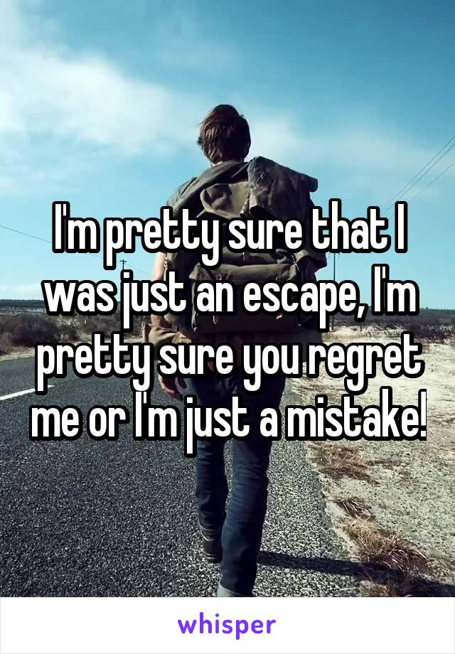 I'm pretty sure that I was just an escape, I'm pretty sure you regret me or I'm just a mistake!