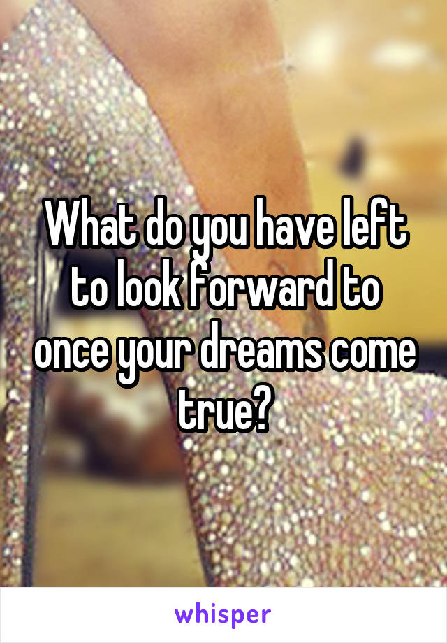 What do you have left to look forward to once your dreams come true?