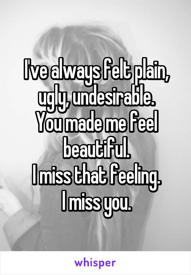 I've always felt plain, ugly, undesirable. You made me feel beautiful. I miss that feeling. I miss you.
