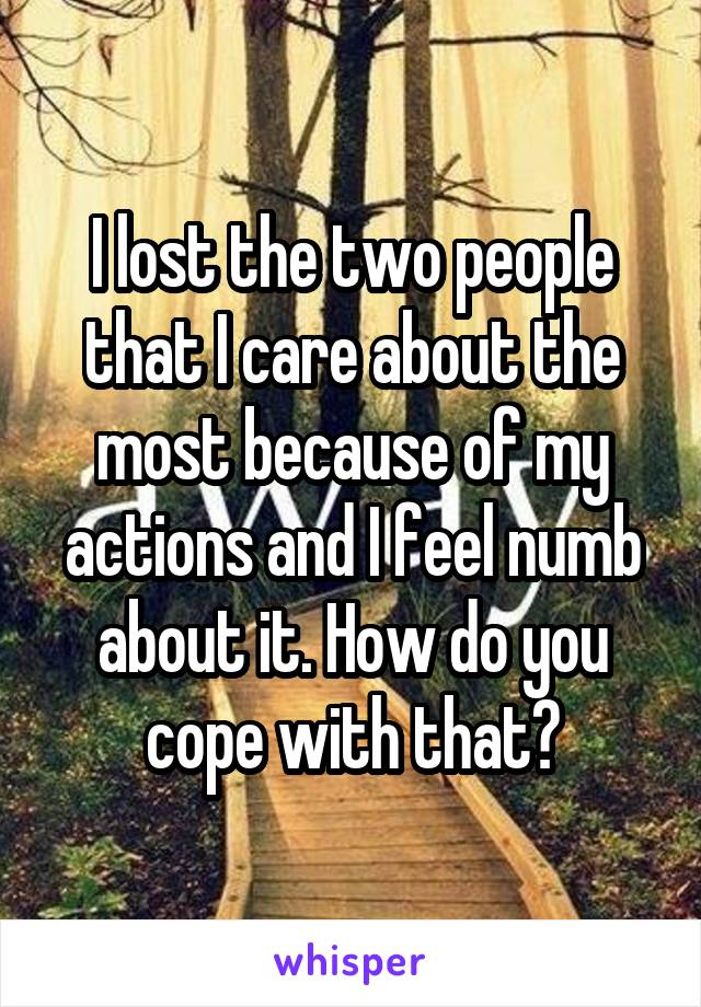 I lost the two people that I care about the most because of my actions and I feel numb about it. How do you cope with that?