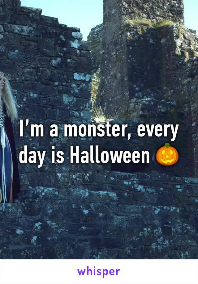 I'm a monster, every day is Halloween 🎃