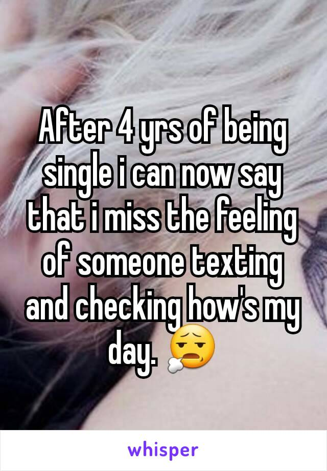 After 4 yrs of being single i can now say that i miss the feeling of someone texting and checking how's my day. 😧