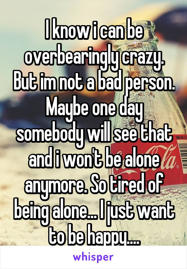 I know i can be overbearingly crazy. But im not a bad person. Maybe one day somebody will see that and i won't be alone anymore. So tired of being alone... I just want to be happy....