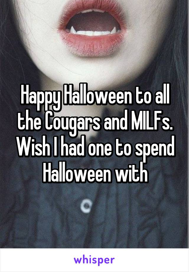 Happy Halloween to all the Cougars and MILFs. Wish I had one to spend Halloween with