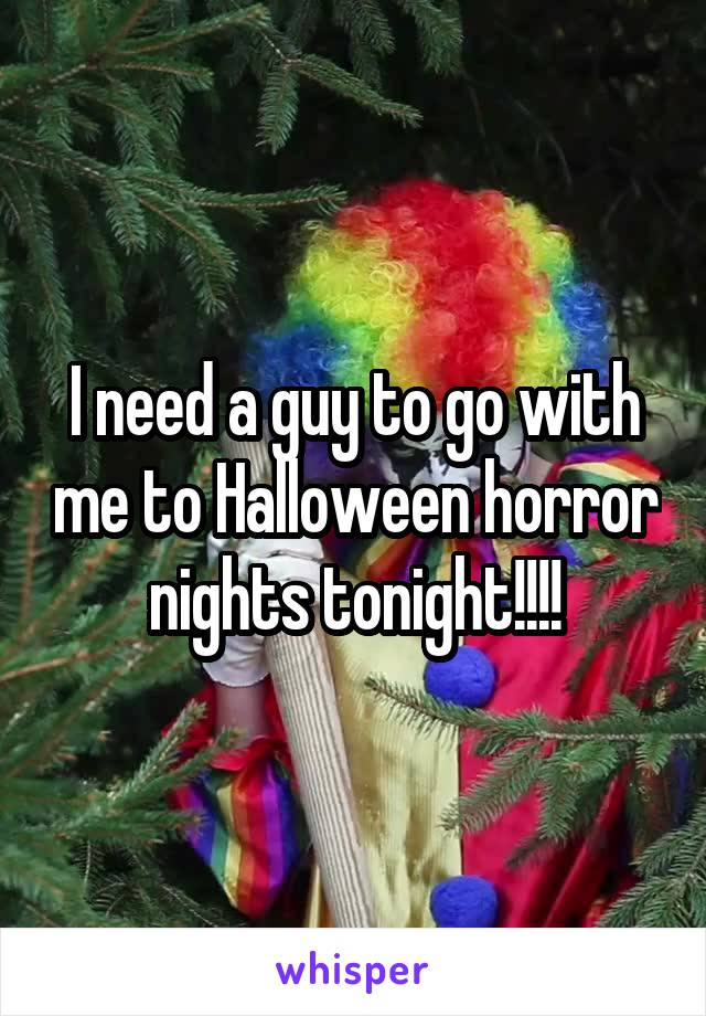 I need a guy to go with me to Halloween horror nights tonight!!!!