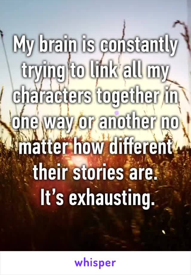 My brain is constantly trying to link all my characters together in one way or another no matter how different their stories are.  It's exhausting.