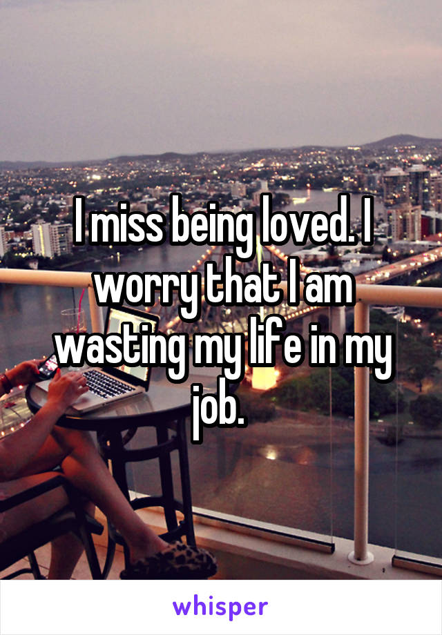 I miss being loved. I worry that I am wasting my life in my job.