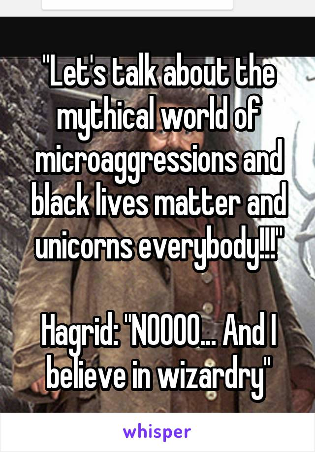 """Let's talk about the mythical world of microaggressions and black lives matter and unicorns everybody!!!""  Hagrid: ""NOOOO... And I believe in wizardry"""