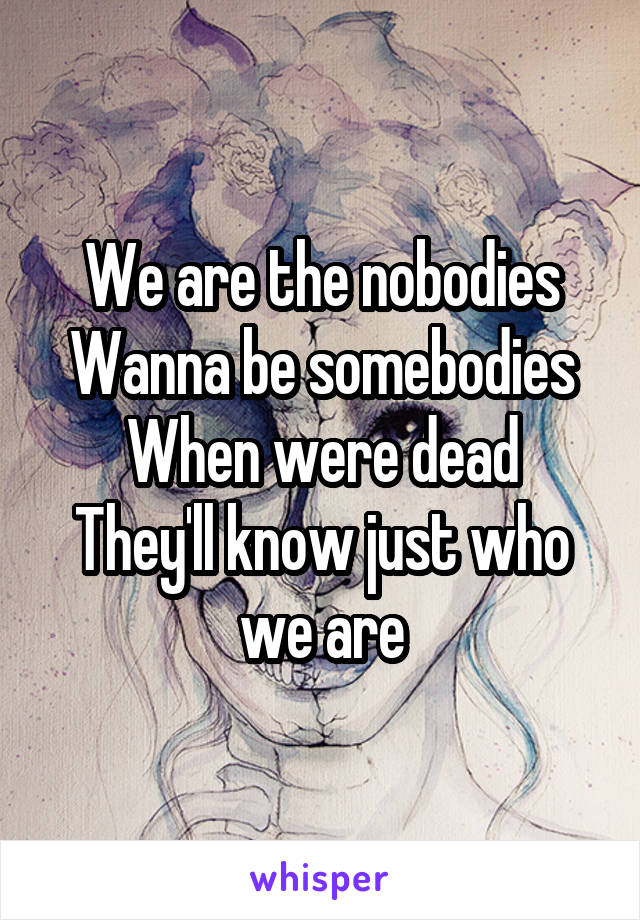 We are the nobodies Wanna be somebodies When were dead They'll know just who we are