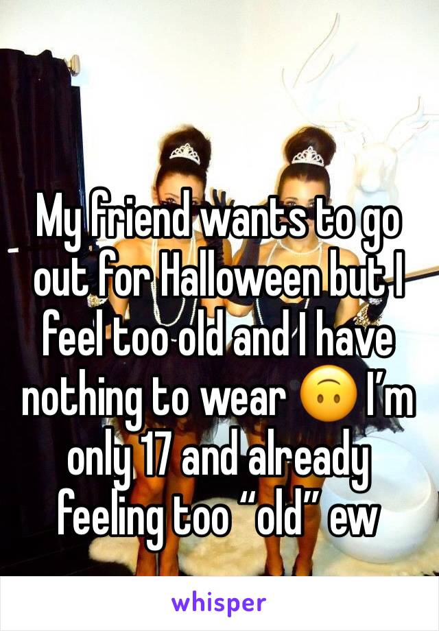 """My friend wants to go out for Halloween but I feel too old and I have nothing to wear 🙃 I'm only 17 and already feeling too """"old"""" ew"""