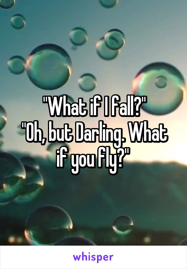 """""""What if I fall?"""" """"Oh, but Darling. What if you fly?"""""""