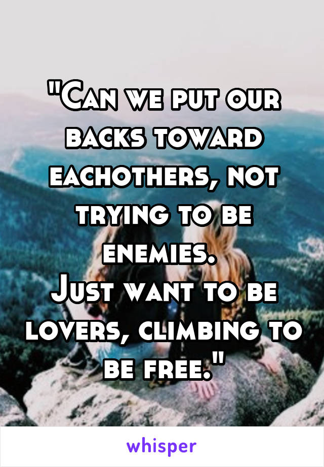 """Can we put our backs toward eachothers, not trying to be enemies.  Just want to be lovers, climbing to be free."""