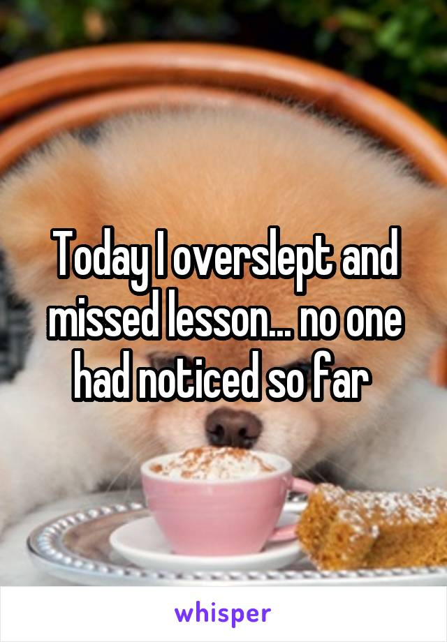 Today I overslept and missed lesson... no one had noticed so far