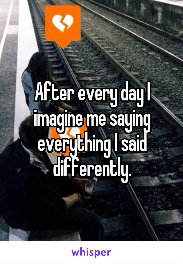 After every day I imagine me saying everything I said differently.
