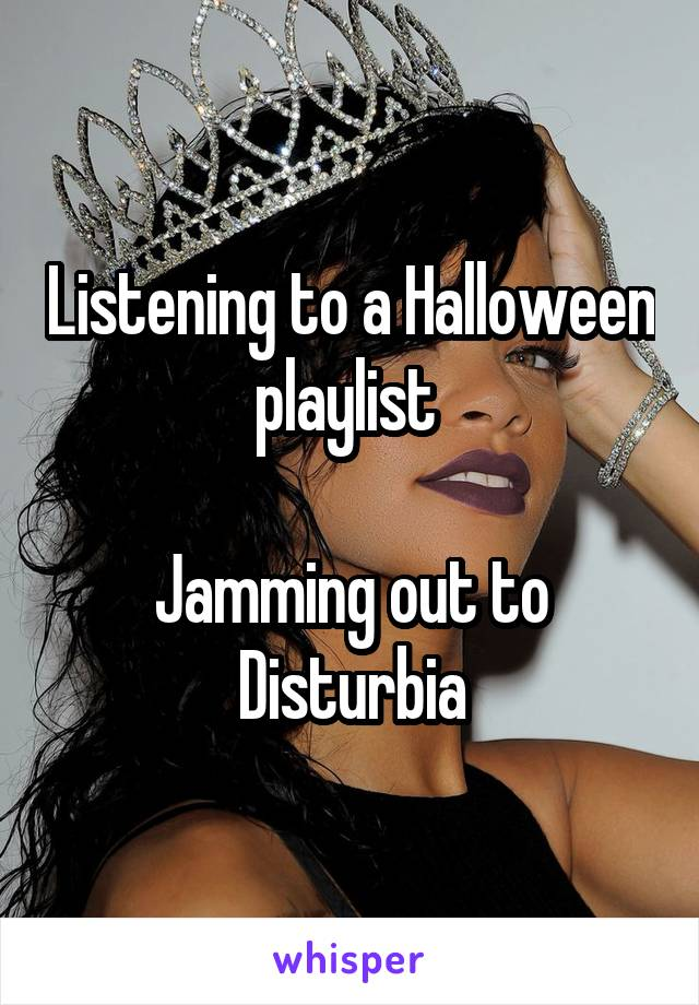 Listening to a Halloween playlist   Jamming out to Disturbia