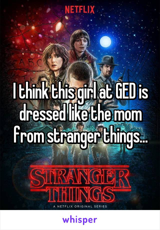 I think this girl at GED is dressed like the mom from stranger things...
