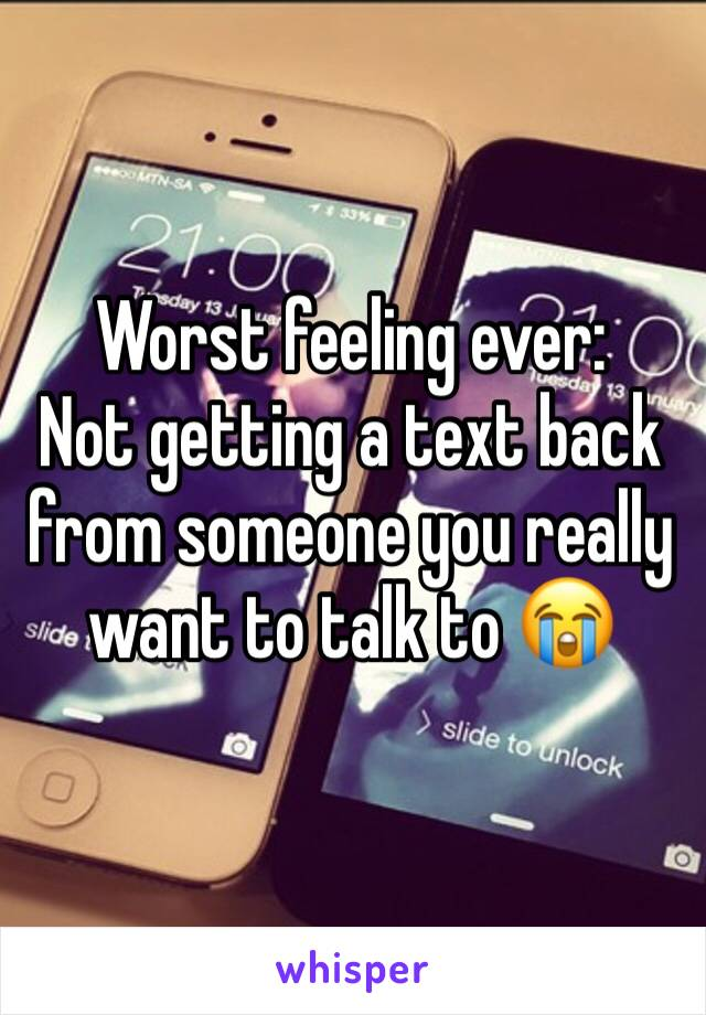 Worst feeling ever:  Not getting a text back from someone you really want to talk to 😭