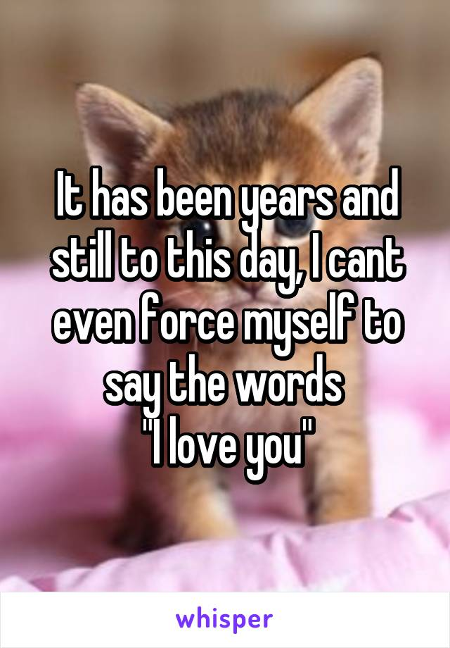"""It has been years and still to this day, I cant even force myself to say the words  """"I love you"""""""