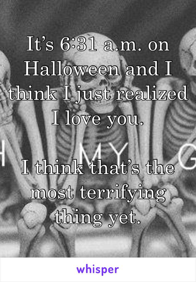It's 6:31 a.m. on Halloween and I think I just realized I love you.   I think that's the most terrifying thing yet.