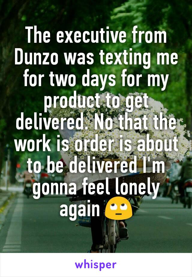 The executive from Dunzo was texting me for two days for my product to get delivered. No that the work is order is about to be delivered I'm gonna feel lonely again 🙄