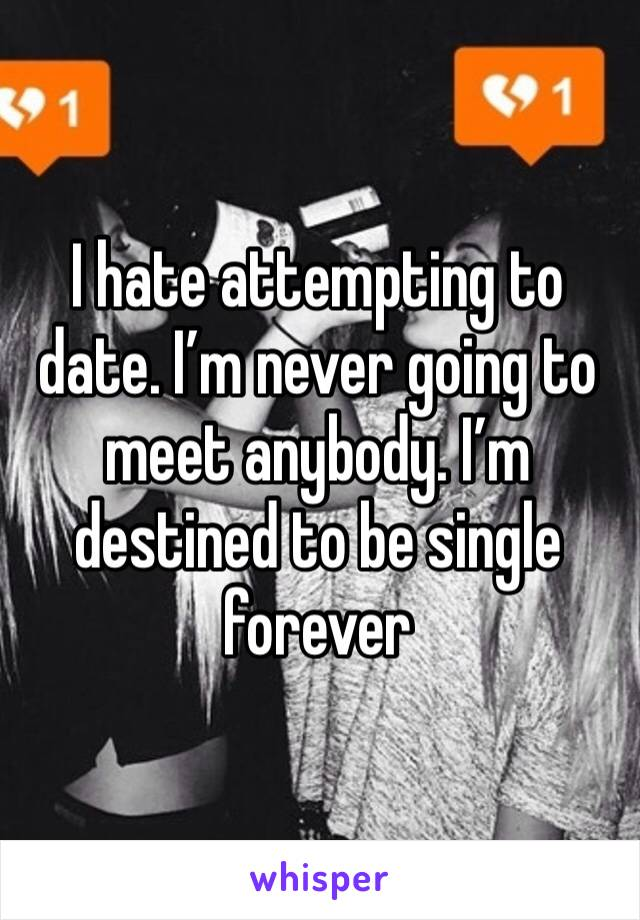 I hate attempting to date. I'm never going to meet anybody. I'm destined to be single forever