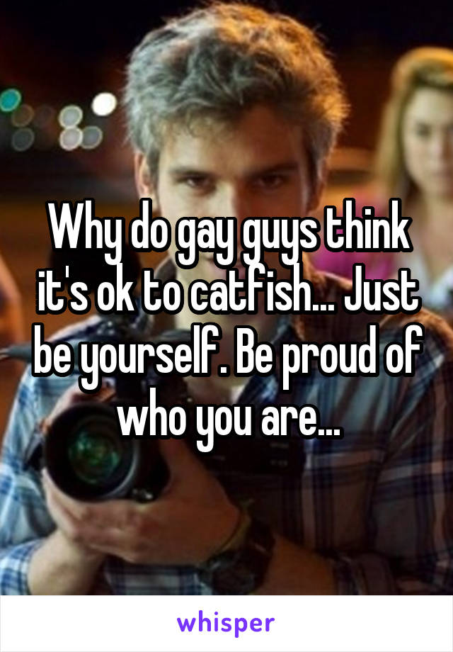 Why do gay guys think it's ok to catfish... Just be yourself. Be proud of who you are...