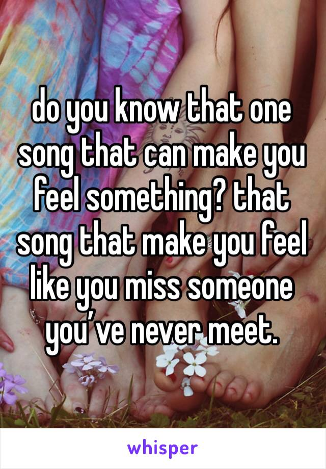 do you know that one song that can make you feel something? that song that make you feel like you miss someone you've never meet.