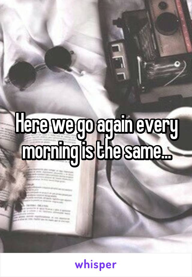 Here we go again every morning is the same...