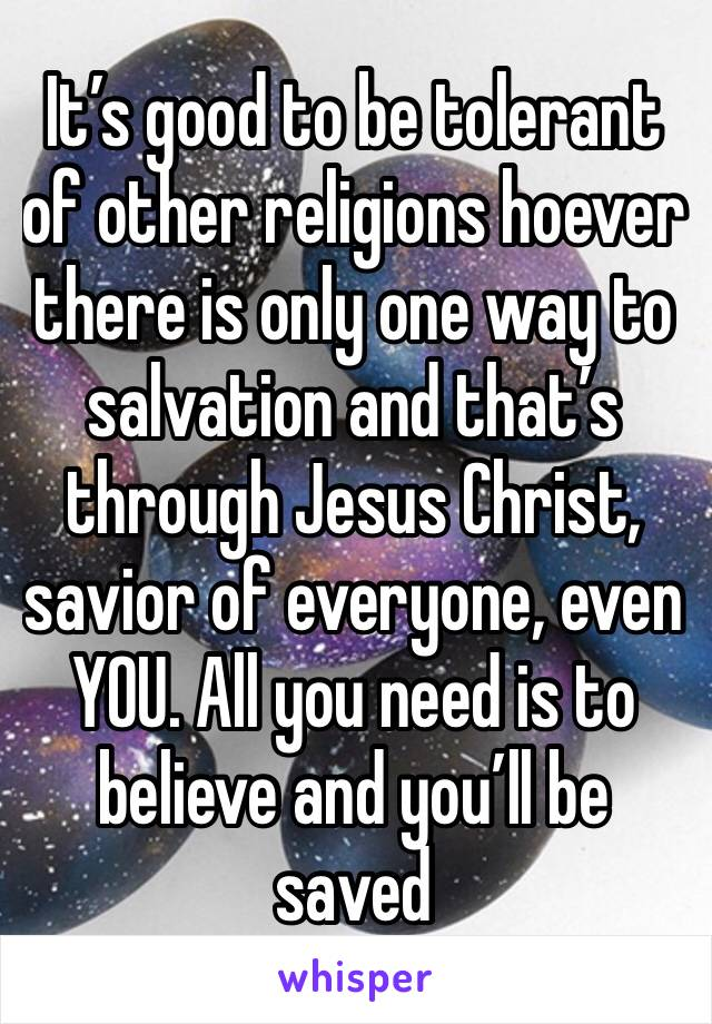 It's good to be tolerant of other religions hoever there is only one way to salvation and that's through Jesus Christ, savior of everyone, even YOU. All you need is to believe and you'll be saved