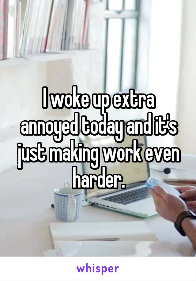 I woke up extra annoyed today and it's just making work even harder.