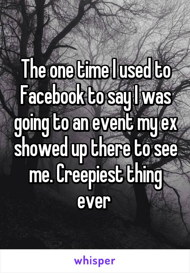 The one time I used to Facebook to say I was going to an event my ex showed up there to see me. Creepiest thing ever