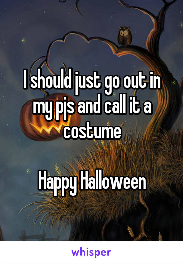 I should just go out in my pjs and call it a costume  Happy Halloween