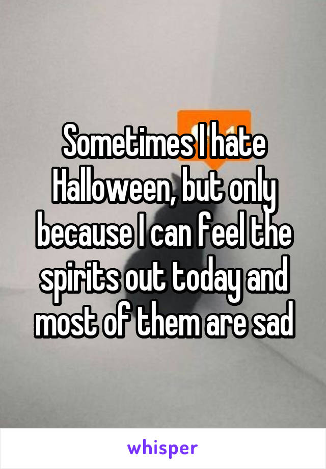 Sometimes I hate Halloween, but only because I can feel the spirits out today and most of them are sad