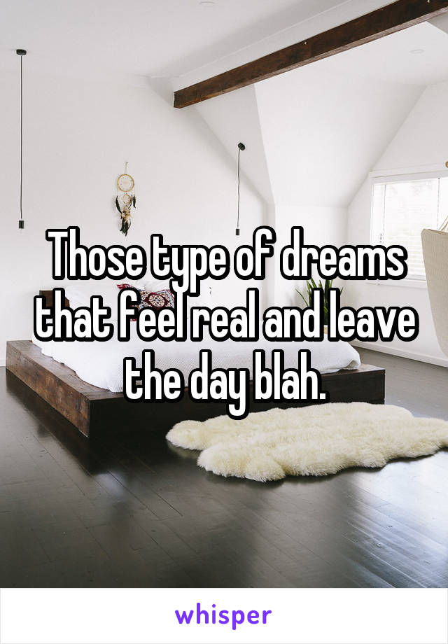 Those type of dreams that feel real and leave the day blah.