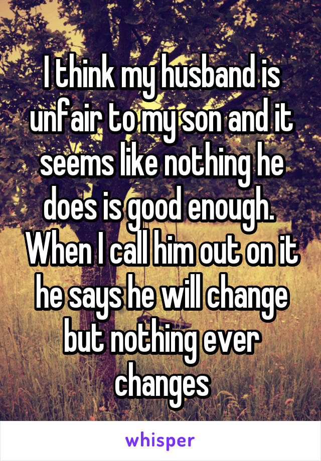 I think my husband is unfair to my son and it seems like nothing he does is good enough.  When I call him out on it he says he will change but nothing ever changes