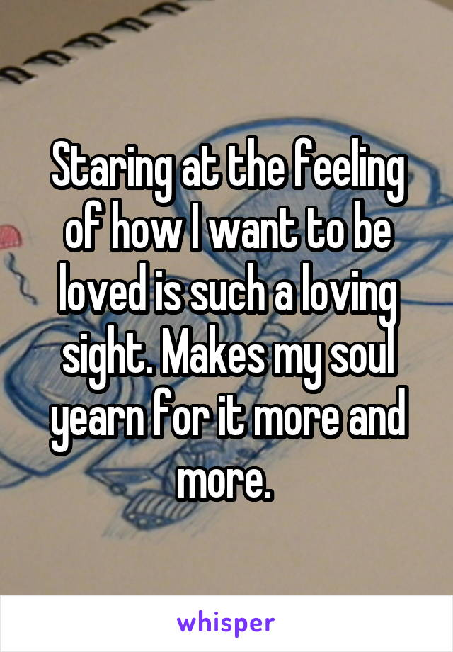 Staring at the feeling of how I want to be loved is such a loving sight. Makes my soul yearn for it more and more.