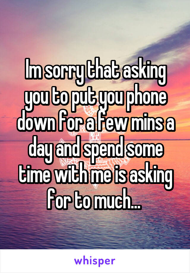 Im sorry that asking you to put you phone down for a few mins a day and spend some time with me is asking for to much...