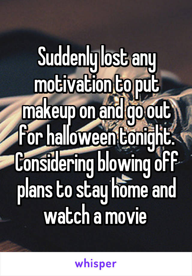Suddenly lost any motivation to put makeup on and go out for halloween tonight. Considering blowing off plans to stay home and watch a movie