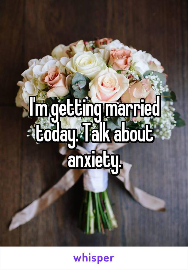 I'm getting married today. Talk about anxiety.