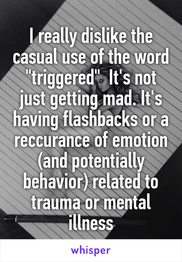 """I really dislike the casual use of the word """"triggered""""  It's not just getting mad. It's having flashbacks or a reccurance of emotion (and potentially behavior) related to trauma or mental illness"""