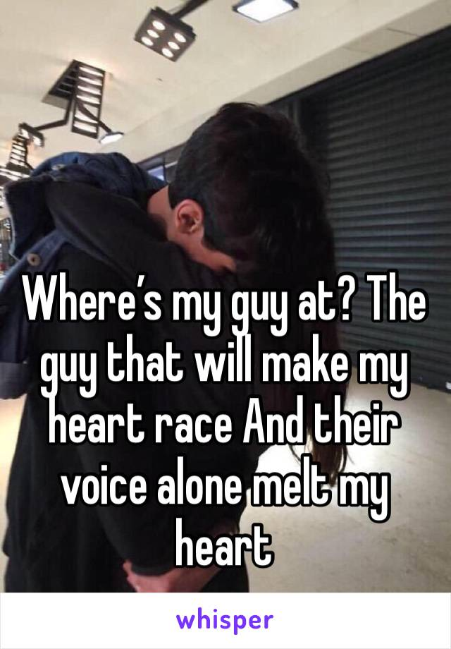Where's my guy at? The guy that will make my heart race And their voice alone melt my heart