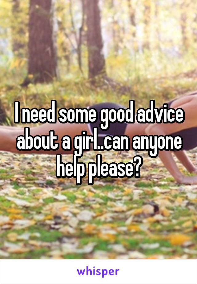 I need some good advice about a girl..can anyone help please?